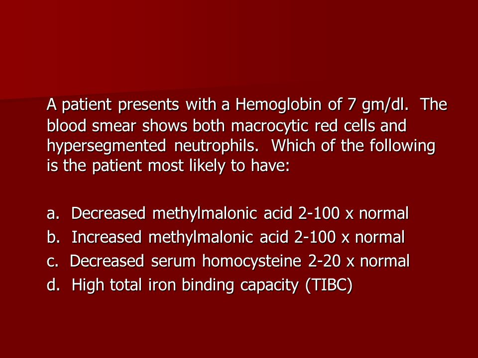 A patient presents with a Hemoglobin of 7 gm/dl