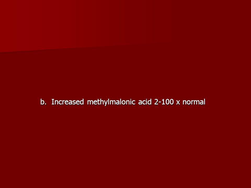 b. Increased methylmalonic acid 2-100 x normal