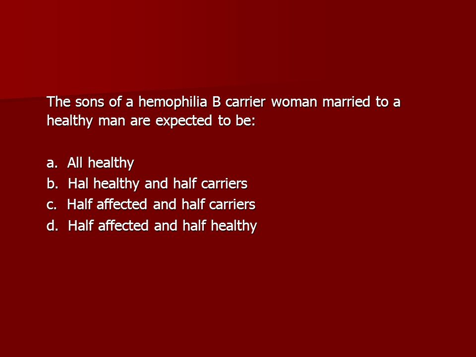 The sons of a hemophilia B carrier woman married to a healthy man are expected to be: