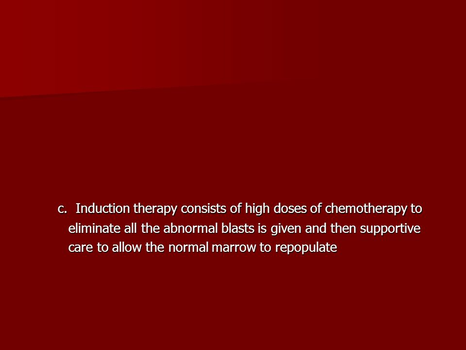 c. Induction therapy consists of high doses of chemotherapy to