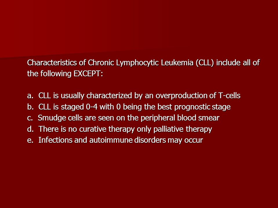 Characteristics of Chronic Lymphocytic Leukemia (CLL) include all of the following EXCEPT: