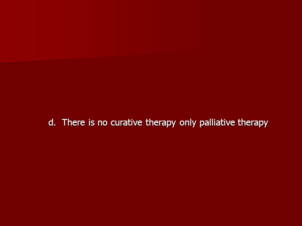 d. There is no curative therapy only palliative therapy