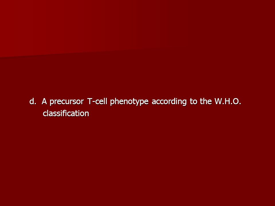 d. A precursor T-cell phenotype according to the W.H.O.