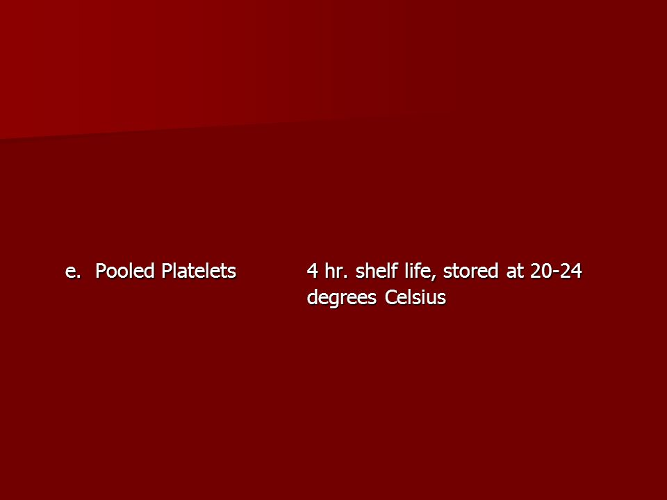 e. Pooled Platelets 4 hr. shelf life, stored at 20-24 degrees Celsius
