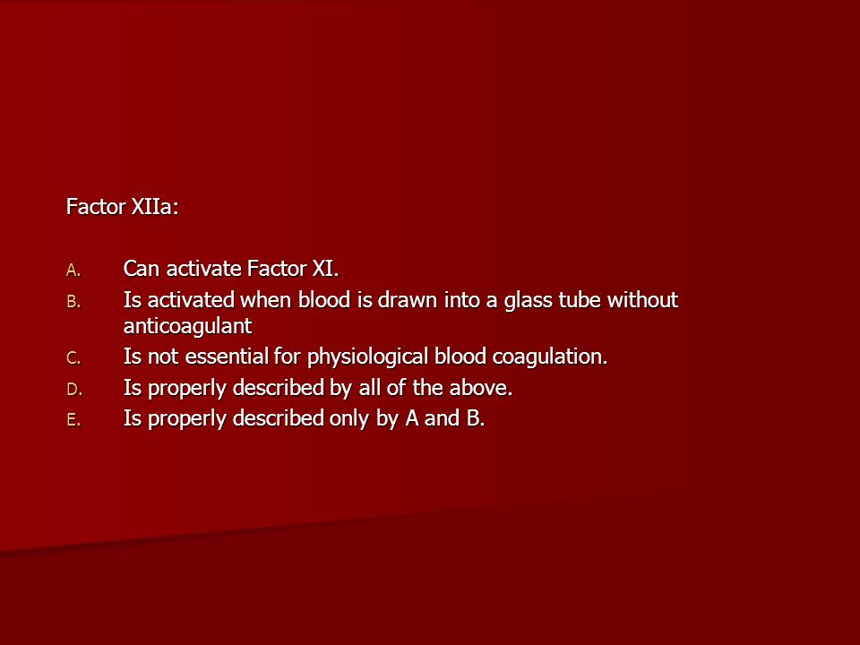 Factor XIIa: Can activate Factor XI. Is activated when blood is drawn into a glass tube without anticoagulant.