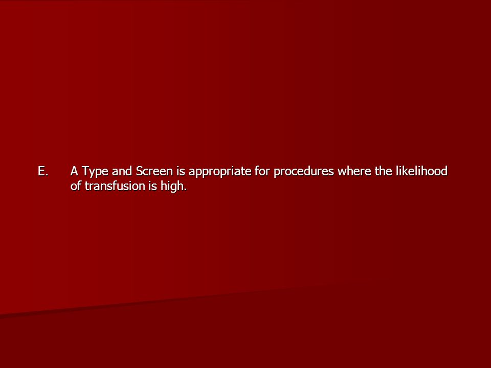 E. A Type and Screen is appropriate for procedures where the likelihood of transfusion is high.