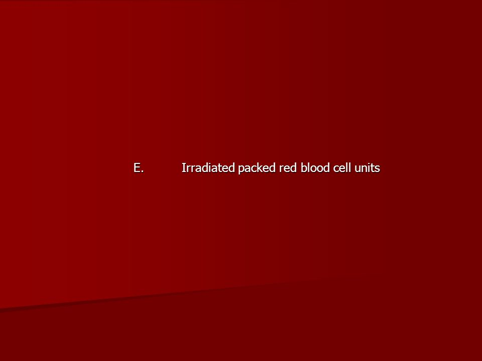 E. Irradiated packed red blood cell units