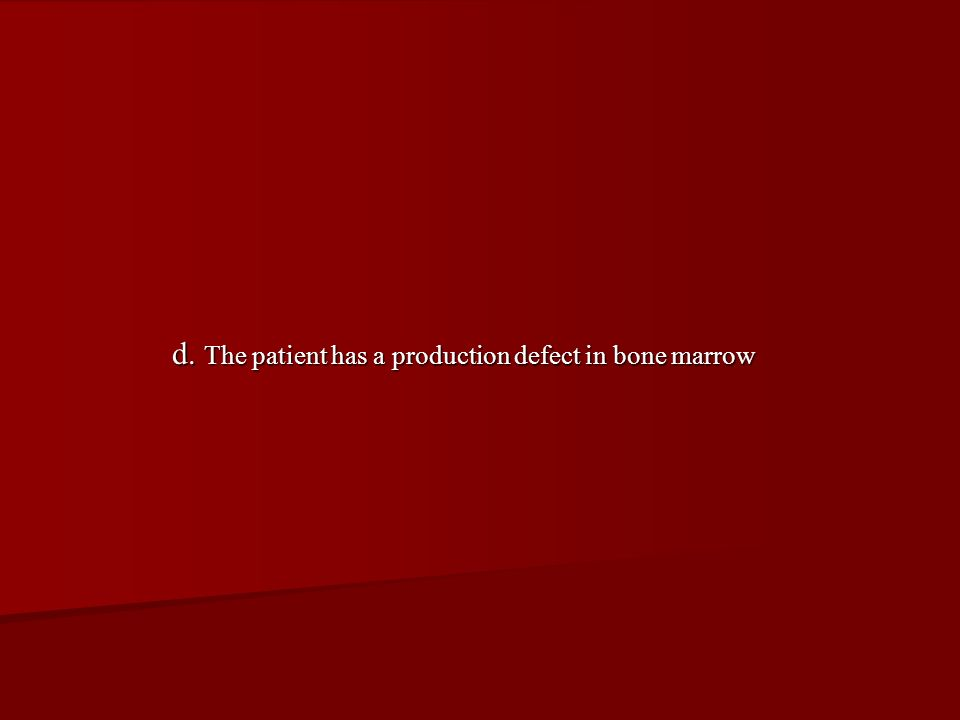 d. The patient has a production defect in bone marrow