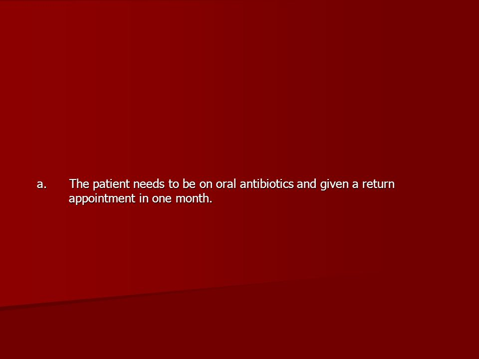 a. The patient needs to be on oral antibiotics and given a return appointment in one month.