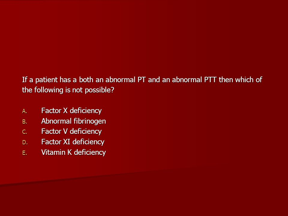 If a patient has a both an abnormal PT and an abnormal PTT then which of