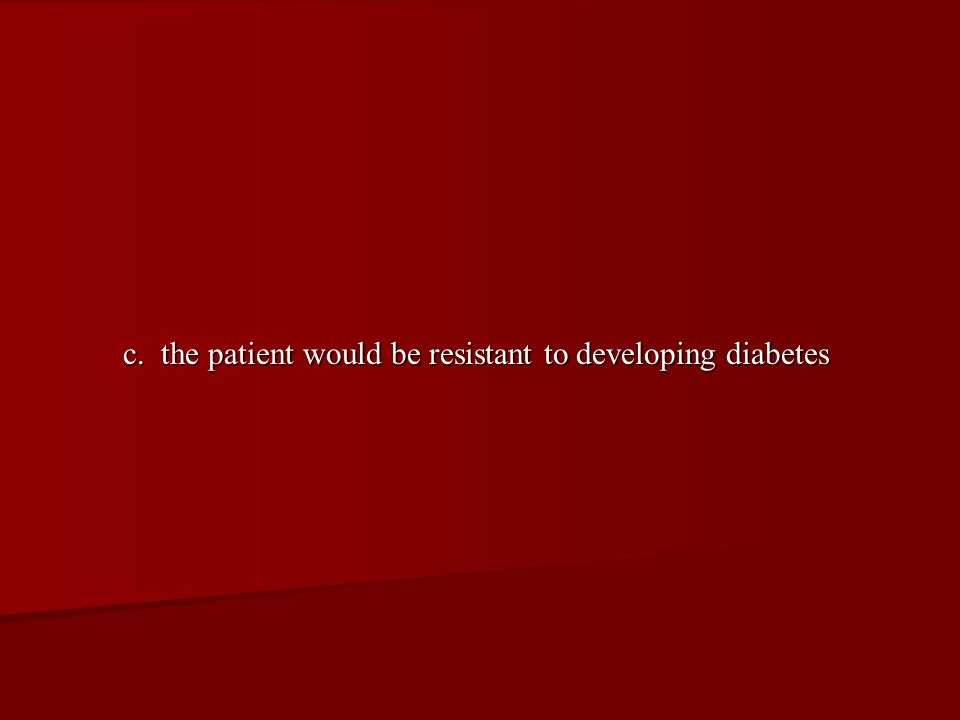 c. the patient would be resistant to developing diabetes