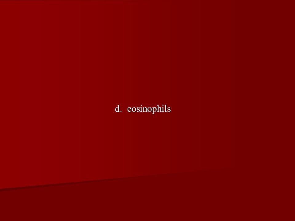 d. eosinophils
