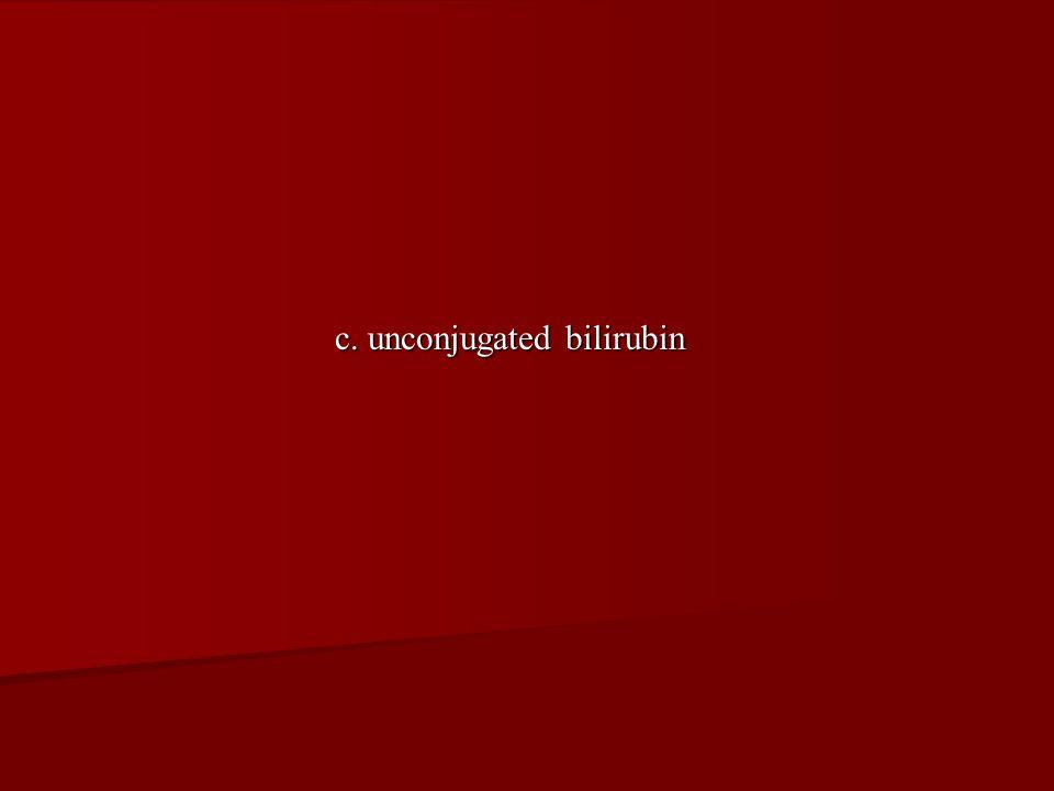 c. unconjugated bilirubin