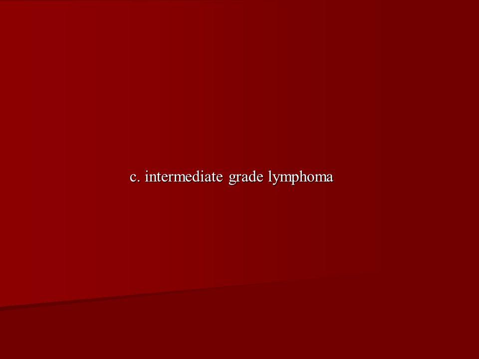 c. intermediate grade lymphoma