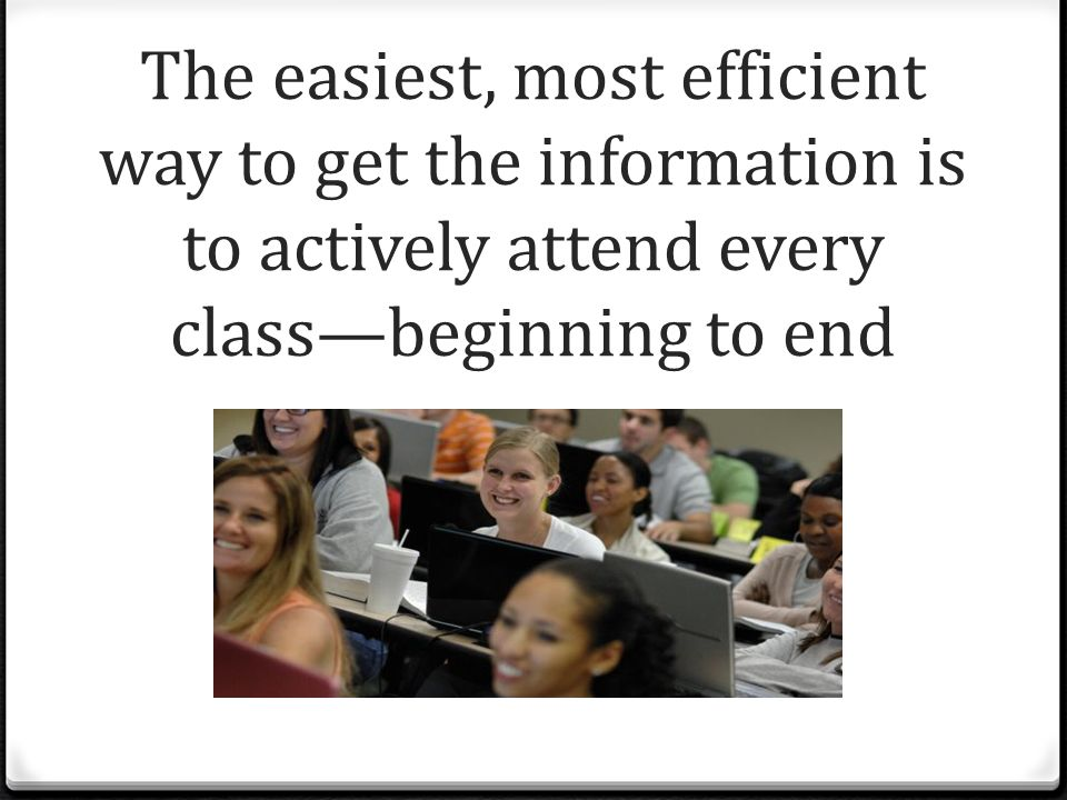 The easiest, most efficient way to get the information is to actively attend every class—beginning to end