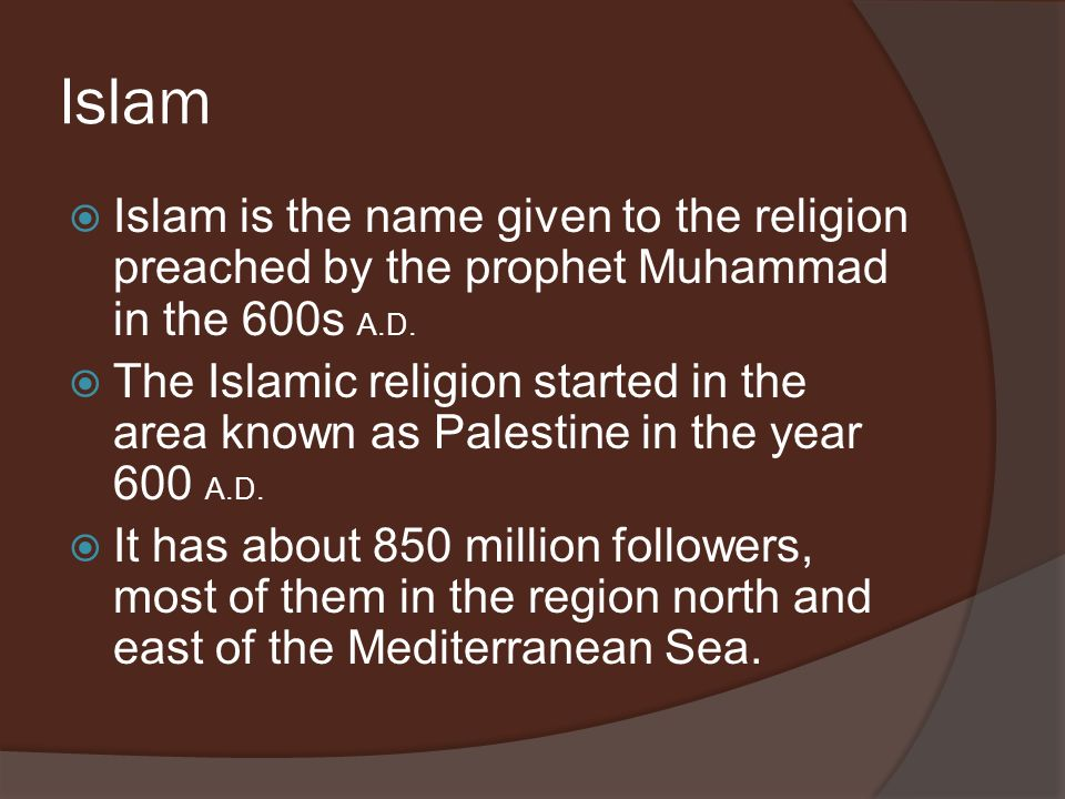 Islam Islam is the name given to the religion preached by the prophet Muhammad in the 600s A.D.