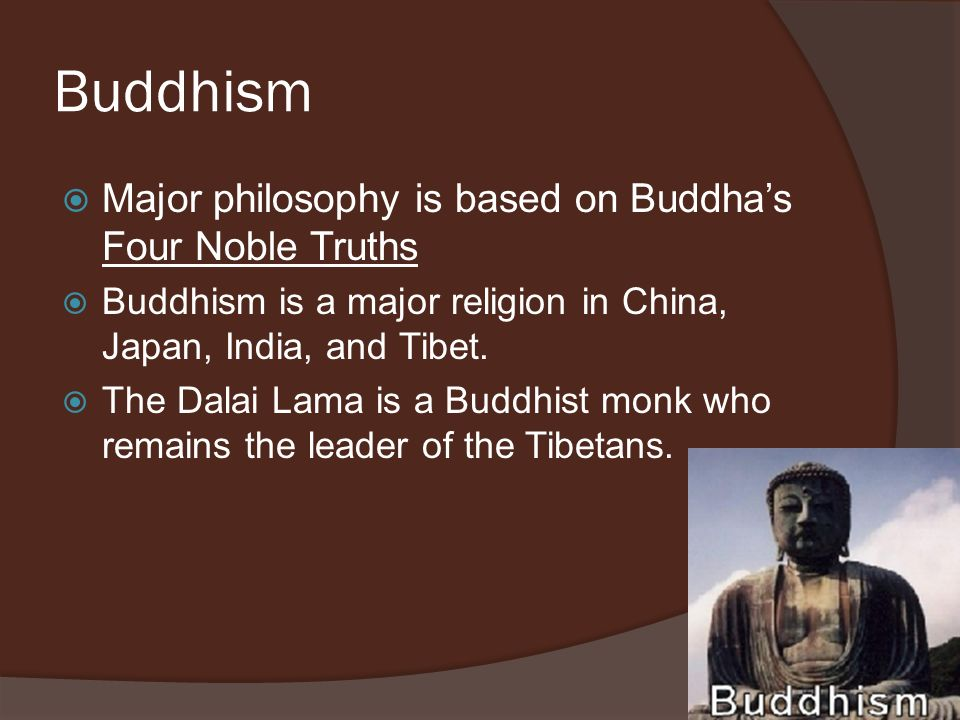 Buddhism Major philosophy is based on Buddha's Four Noble Truths