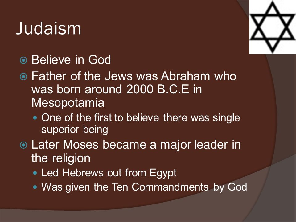Judaism Believe in God. Father of the Jews was Abraham who was born around 2000 B.C.E in Mesopotamia.