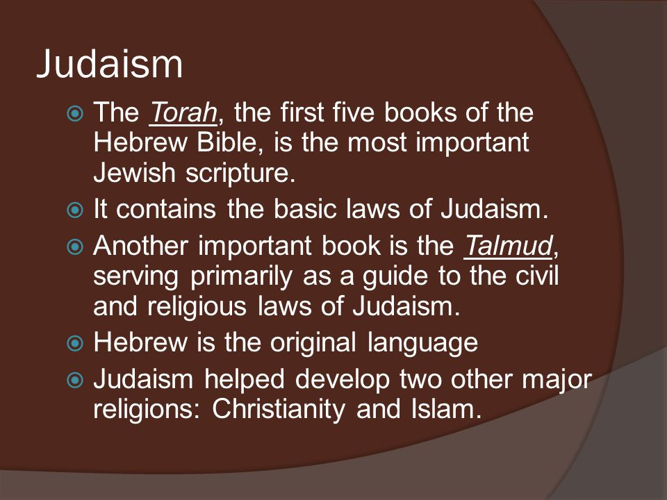 Judaism The Torah, the first five books of the Hebrew Bible, is the most important Jewish scripture.
