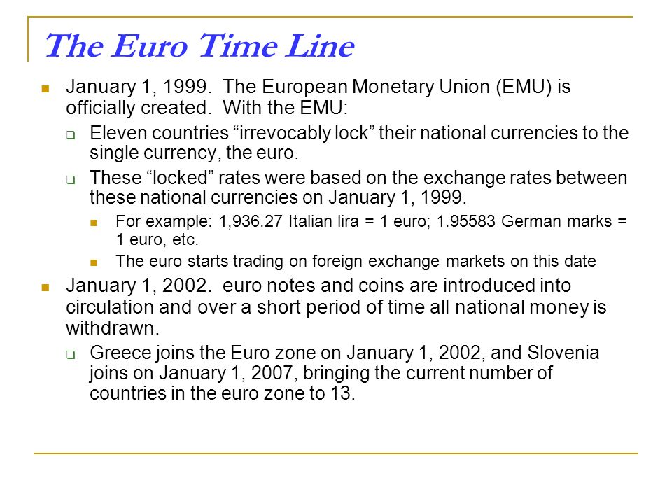 The Euro Time Line January 1, The European Monetary Union (EMU) is officially created. With the EMU: