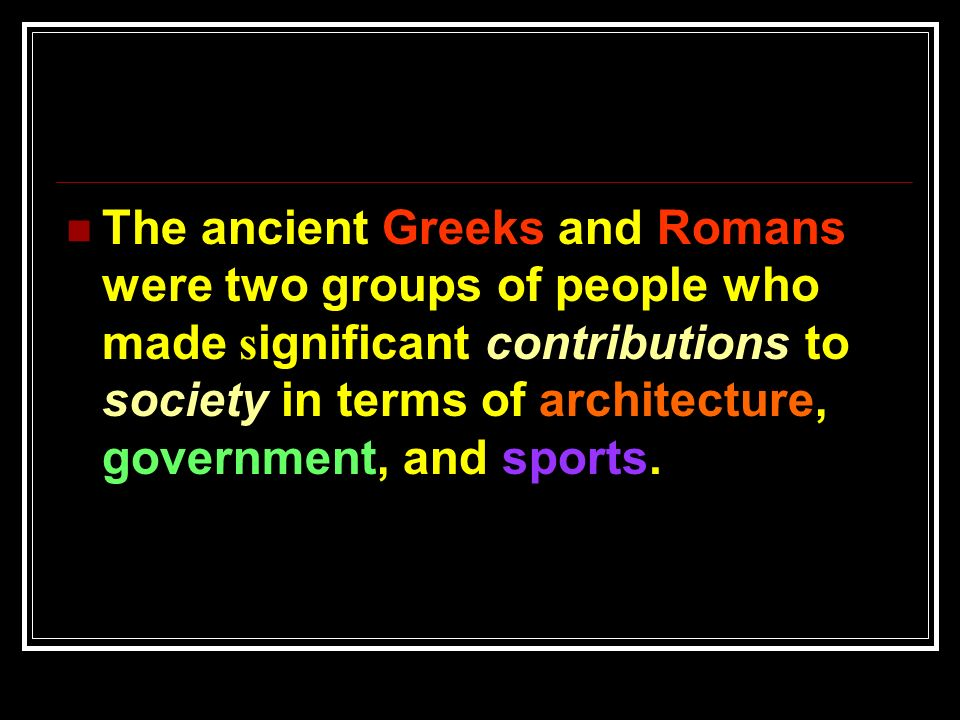 contributions of the greeks and romans The ancient roman and greek civilizations had well-organized political processes that greatly influenced the manner in which later governments were structured in europe and the united states the.