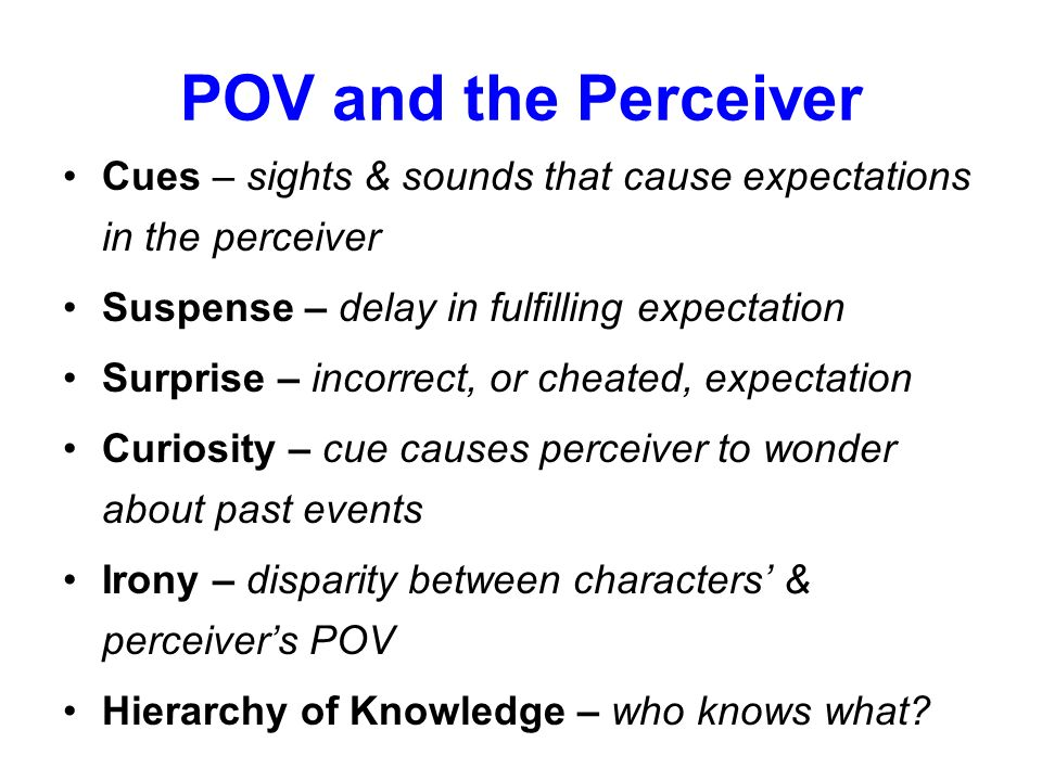 POV and the Perceiver Cues – sights & sounds that cause expectations in the perceiver. Suspense – delay in fulfilling expectation.