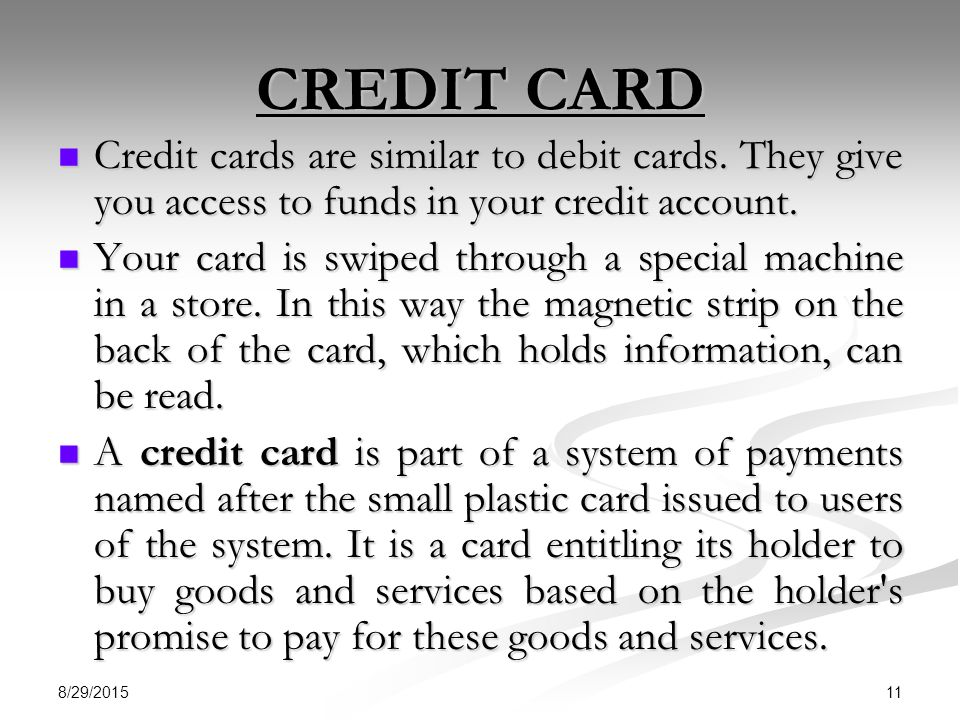 CREDIT CARD Credit cards are similar to debit cards. They give you access to funds in your credit account.