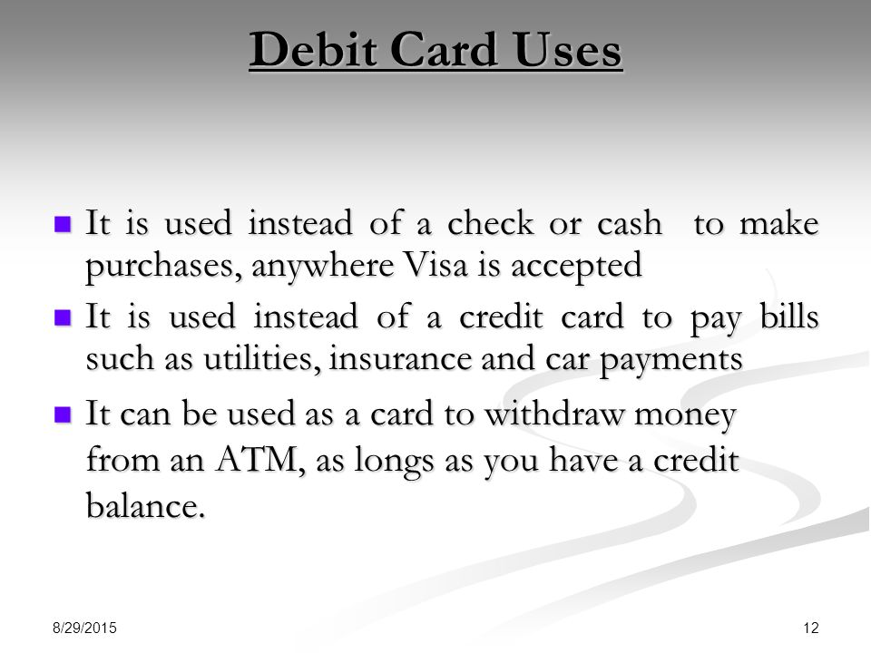 Debit Card Uses It is used instead of a check or cash to make purchases, anywhere Visa is accepted.
