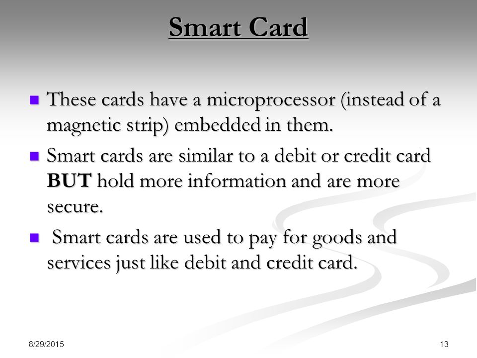 Smart Card These cards have a microprocessor (instead of a magnetic strip) embedded in them.