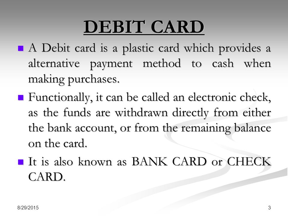 DEBIT CARD A Debit card is a plastic card which provides a alternative payment method to cash when making purchases.