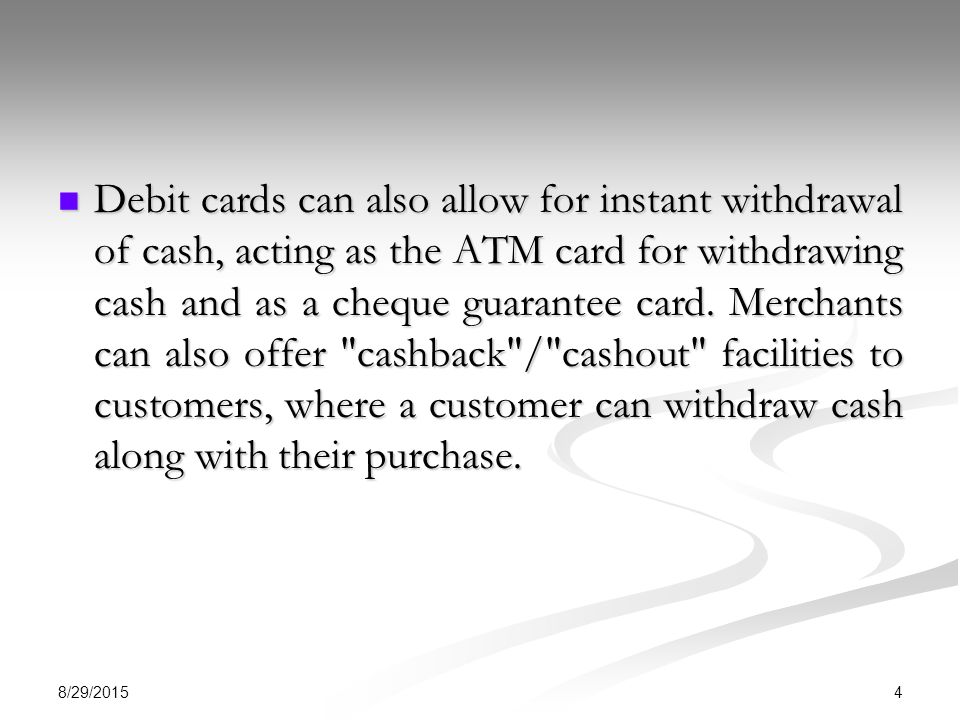 Debit cards can also allow for instant withdrawal of cash, acting as the ATM card for withdrawing cash and as a cheque guarantee card. Merchants can also offer cashback / cashout facilities to customers, where a customer can withdraw cash along with their purchase.
