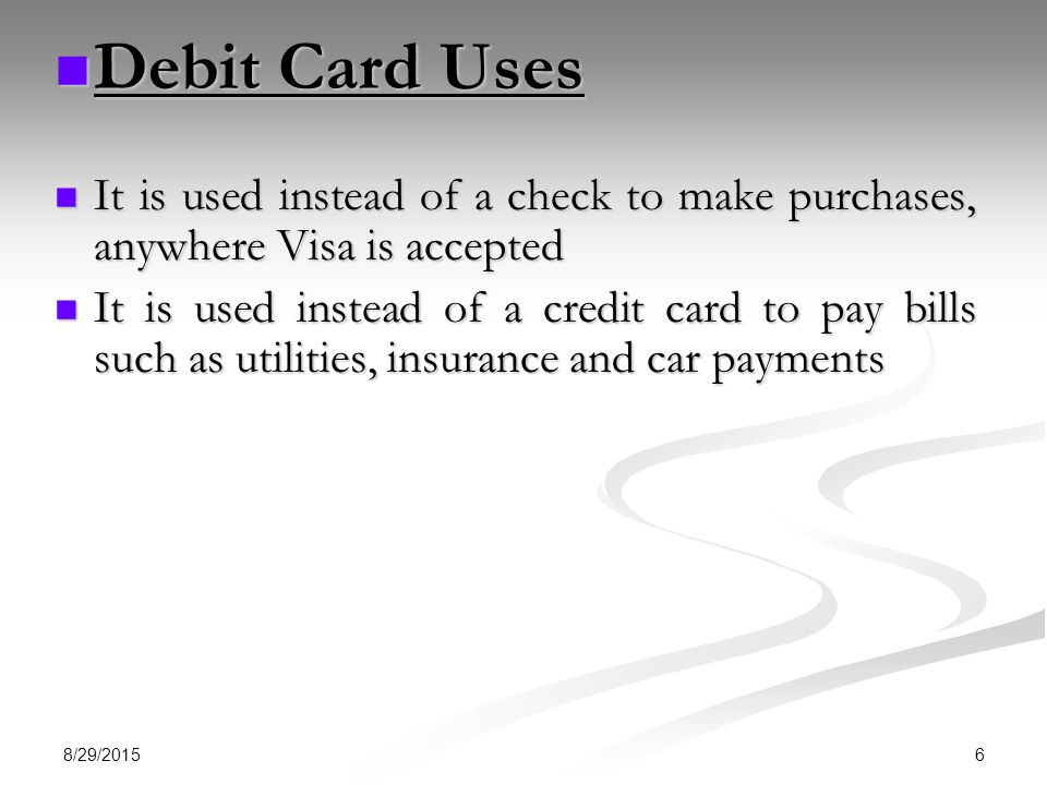 Debit Card Uses It is used instead of a check to make purchases, anywhere Visa is accepted.