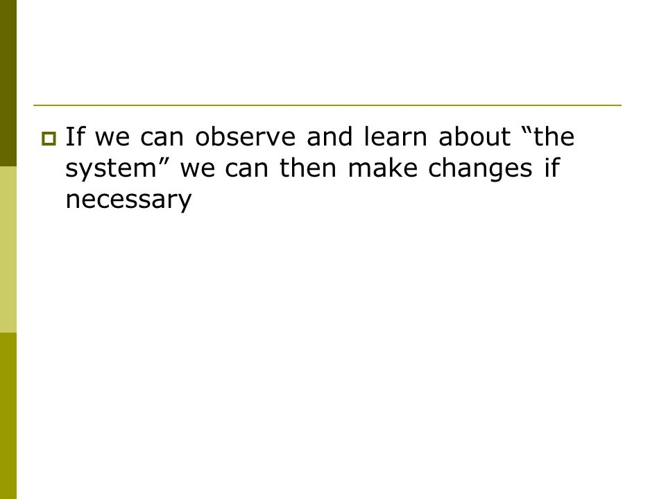 If we can observe and learn about the system we can then make changes if necessary