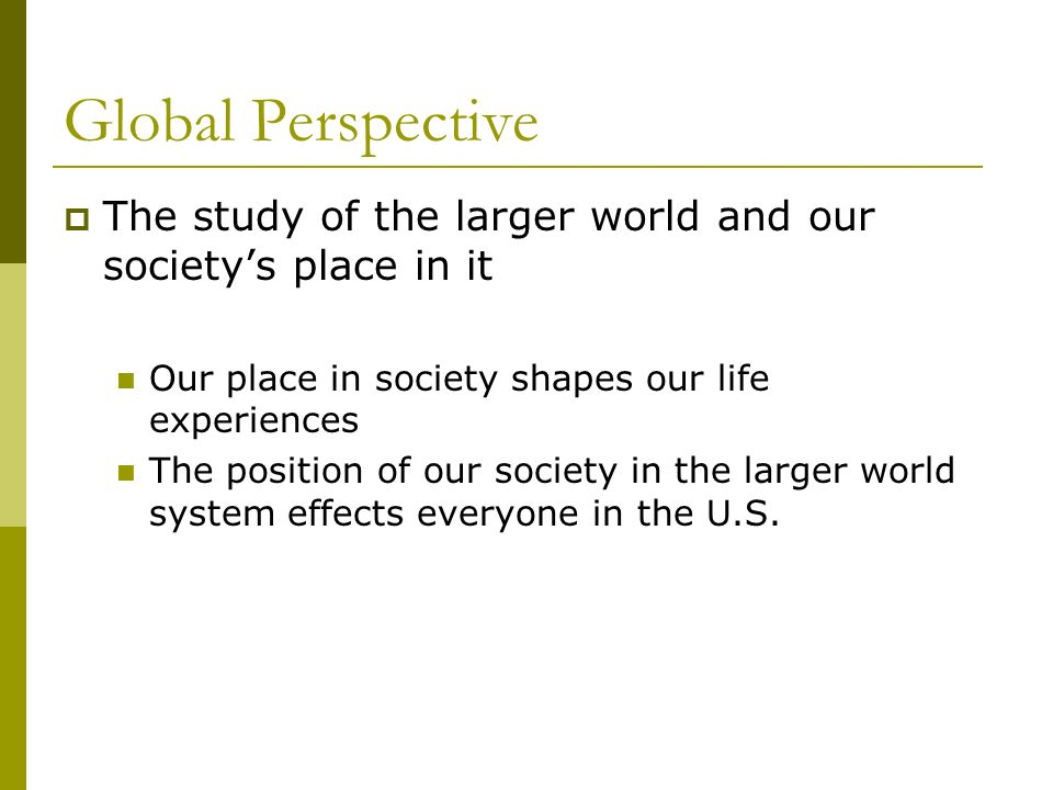 Global Perspective The study of the larger world and our society's place in it. Our place in society shapes our life experiences.