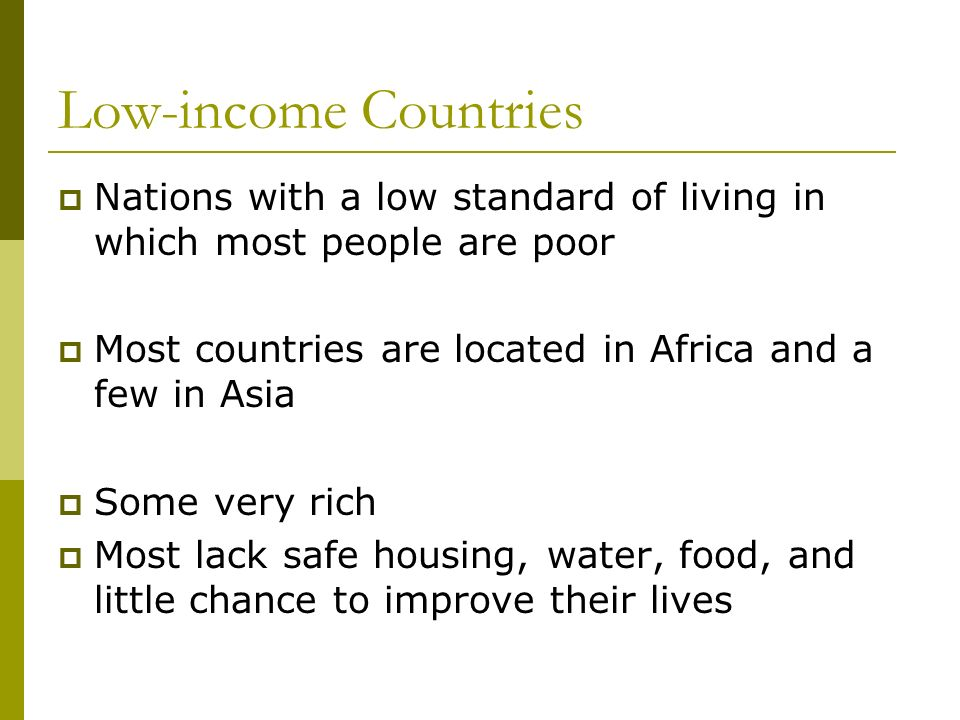 Low-income Countries Nations with a low standard of living in which most people are poor. Most countries are located in Africa and a few in Asia.