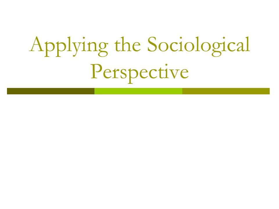 Applying the Sociological Perspective