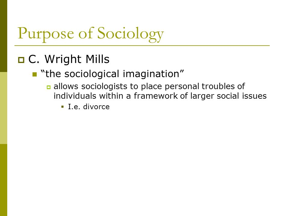 Purpose of Sociology C. Wright Mills the sociological imagination