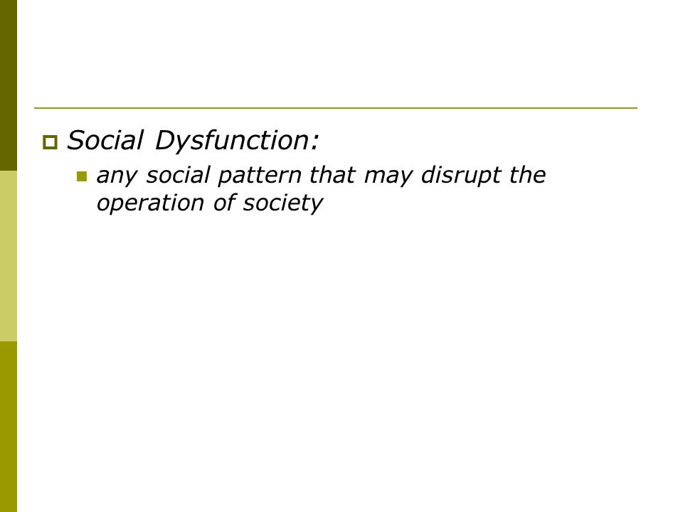 Social Dysfunction: any social pattern that may disrupt the operation of society