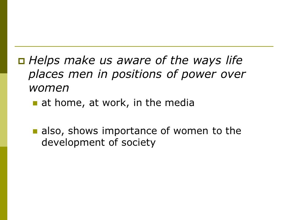 Helps make us aware of the ways life places men in positions of power over women