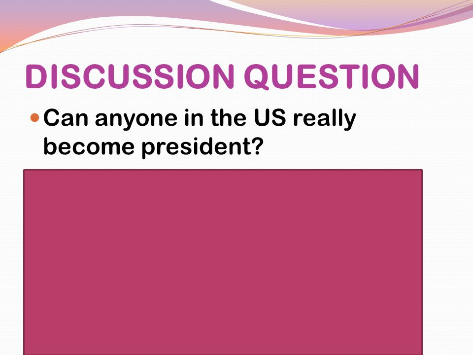DISCUSSION QUESTION Can anyone in the US really become president