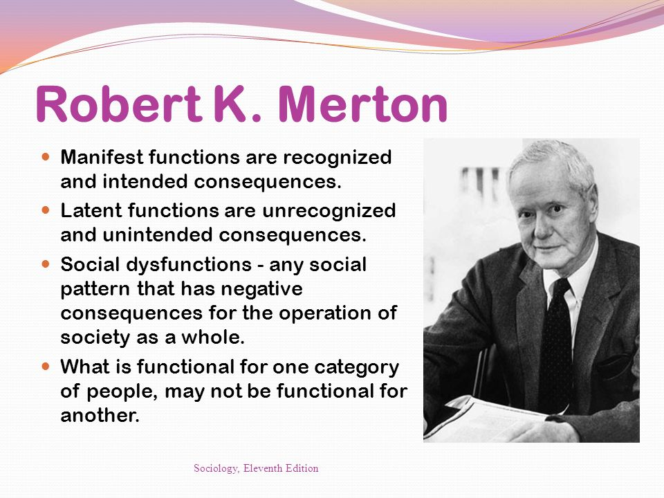 Robert K. Merton Manifest functions are recognized and intended consequences. Latent functions are unrecognized and unintended consequences.