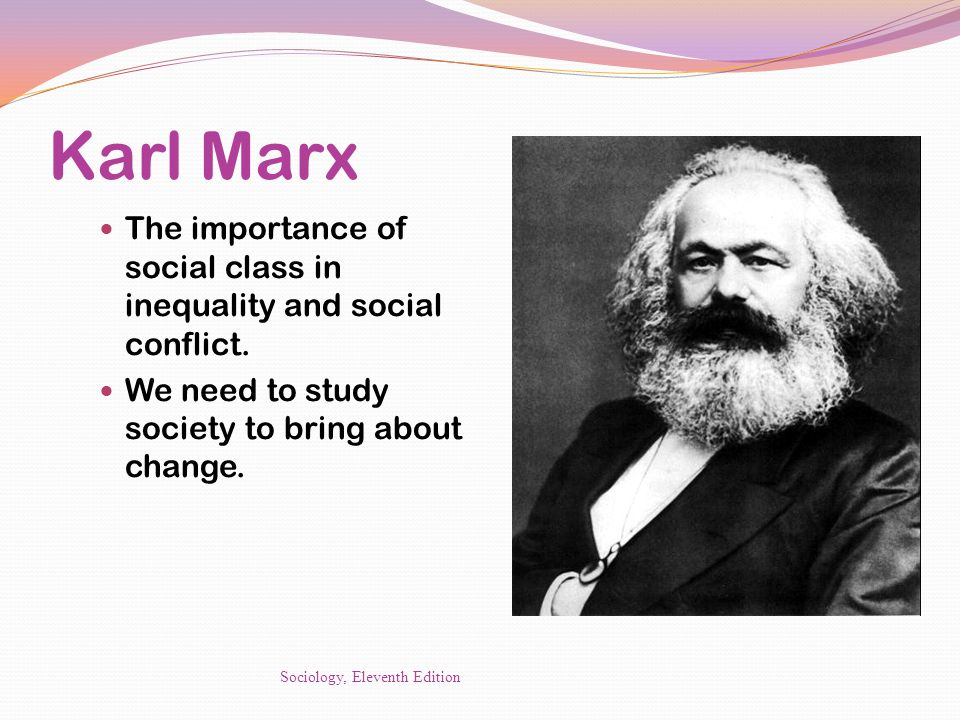 Karl Marx The importance of social class in inequality and social conflict. We need to study society to bring about change.