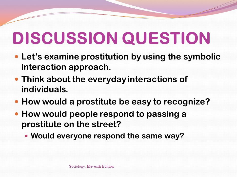 DISCUSSION QUESTION Let's examine prostitution by using the symbolic interaction approach. Think about the everyday interactions of individuals.