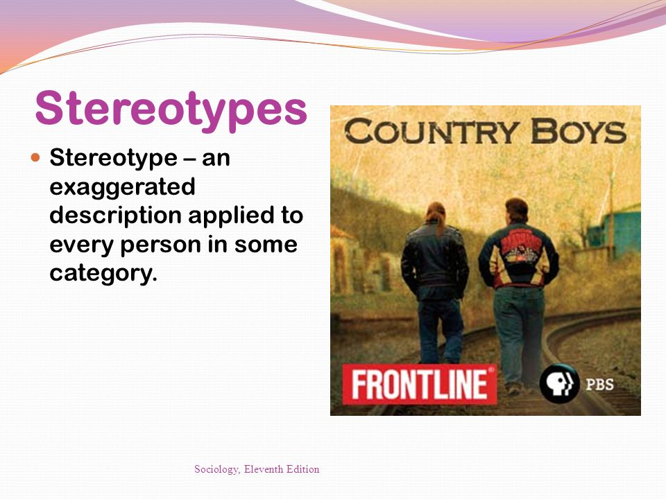 Stereotypes Stereotype – an exaggerated description applied to every person in some category.