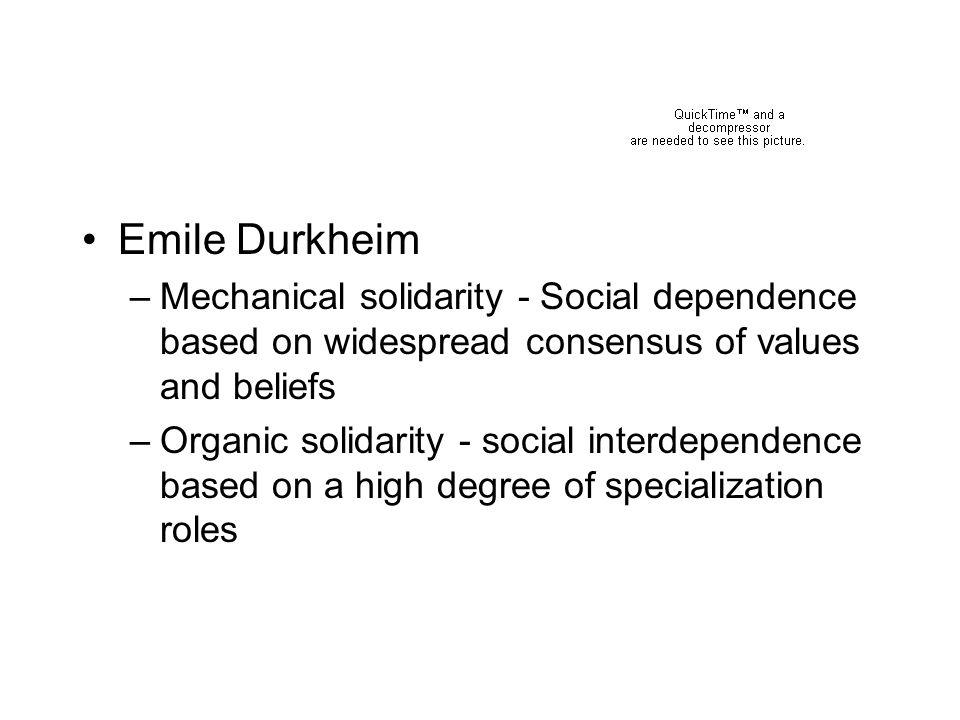 Emile Durkheim Mechanical solidarity - Social dependence based on widespread consensus of values and beliefs.