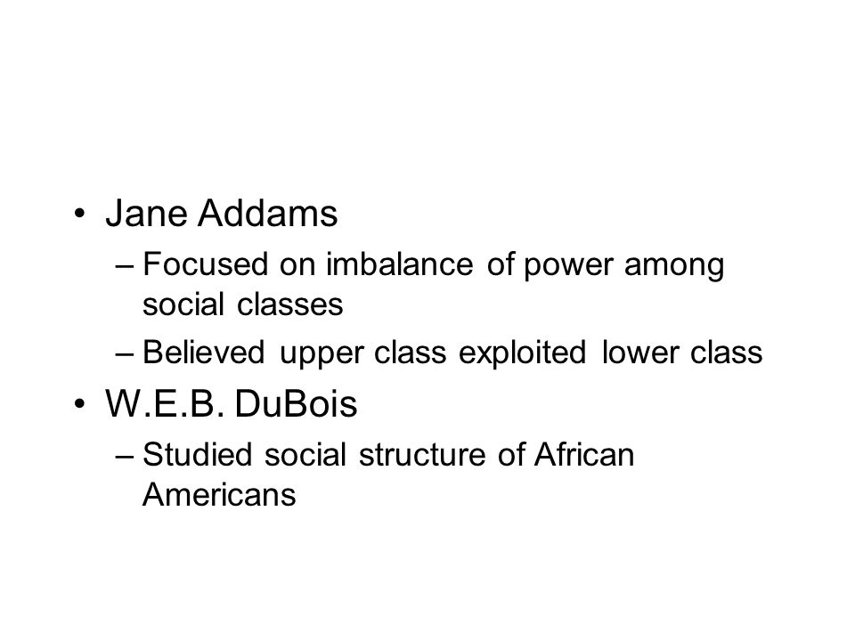 Jane Addams Focused on imbalance of power among social classes. Believed upper class exploited lower class.