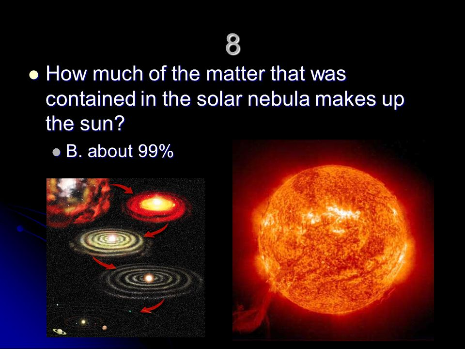 8 How much of the matter that was contained in the solar nebula makes up the sun B. about 99%