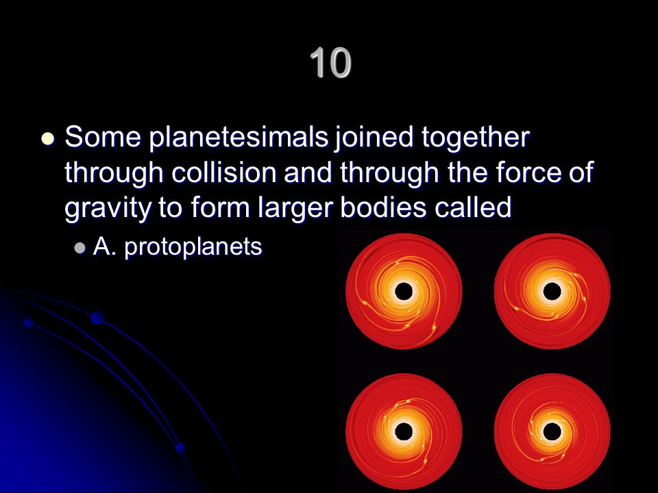 10 Some planetesimals joined together through collision and through the force of gravity to form larger bodies called.