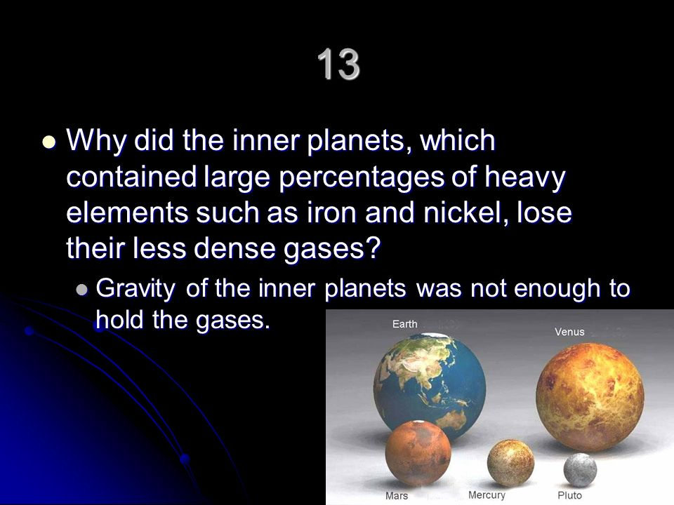 13 Why did the inner planets, which contained large percentages of heavy elements such as iron and nickel, lose their less dense gases