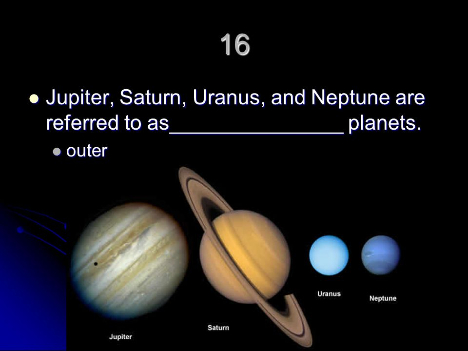 16 Jupiter, Saturn, Uranus, and Neptune are referred to as_______________ planets. outer